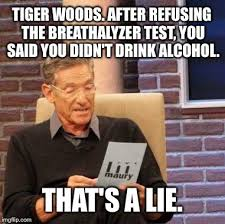 Tiger Woods Meme - tiger woods after refusing the breathalyzer test you said you