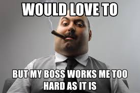 Works For Me Meme - would love to but my boss works me too hard as it is bad boss