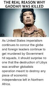 Gaddafi Meme - the real reason why gaddafi was killed as united states imperialism