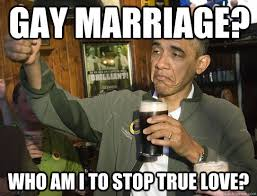 Gay Love Memes - gay marriage who am i to stop true love upvoting obama quickmeme