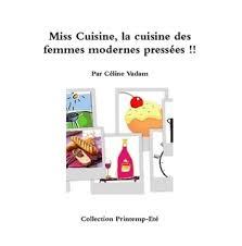 la cuisine des femmes miss cuisine la cuisine des femmes modernes et pressées by céline