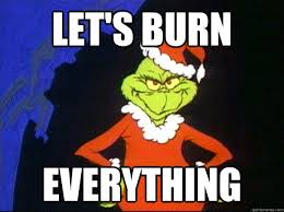 Grinch Meme - let s burn everything grinch wants to burn things quickmeme