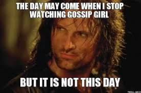 Gossip Girl Memes - image the day may come when i stop watching gossip girl but it is