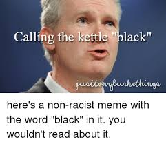 Black Racist Memes - calling the kettle black here s a non racist meme with the word
