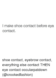 I Make Shoes Meme - i make shoe contact before eye contact shoe contact eyebrow