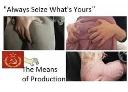 What S Meme Mean - always seize what s yours the means of production meme on me me