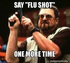 Flu Shot Meme - say flu shot one more time make a meme