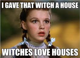 Witch Meme - i gave that witch a house witches love houses witches love