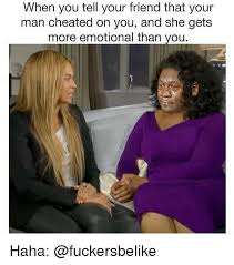 Cheating Men Meme - when you tell your friend that your man cheated on you and she gets