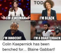 Kaepernick Memes - tod imawoman i m black emes i m innocent im a quarterback colin