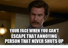 Annoyed Face Meme - your face when you cant escape that annoying person that never shut