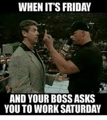 Working On Saturday Meme - when it s friday and your boss asks you to work saturday friday