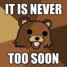 Too Soon Meme - it is never too soon pedobear quickmeme