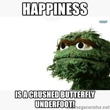 Happiness Is Meme Generator - happiness is a crushed butterfly underfoot oscar the grouch meme