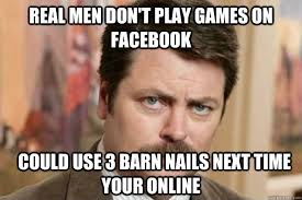 Real Men Meme - real men don t play games on facebook could use 3 barn nails next