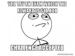 Meme Challenge Accepted - you try an exam which the reward is 10 000 challenge accepted