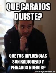 Radiohead Meme - meme personalizado que carajos dijiste que tus influencias son