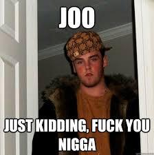 Fuck You Nigga Meme - joo just kidding fuck you nigga scumbag steve quickmeme