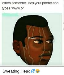 Sweating Meme - vvnen someone uses your pnone ana types wwwp gnochill sweating head