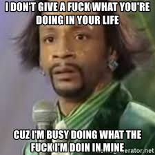 What You Doing Meme - i don t give a fuck what you re doing in your life cuz i m busy