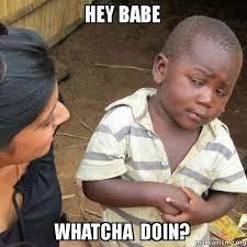 Hey Babe Meme - hey babe whatcha doin skeptical third world kid make a meme