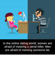 Online Dating Meme - in the online dating world women are afraid of meeting a serial