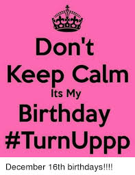 Keep Calm Birthday Meme - keep calm its my birthday turn uppp december 16th birthdays