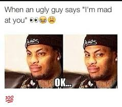 Ugly Guy Meme - when an ugly guy says i m mad at you ee ues meme on me me