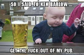 Get The Fuck Out Meme - so i said to ken barlow get the fuck out of my pub drunk