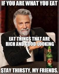 Stay Thirsty My Friends Meme - the most interesting man in the world meme imgflip