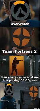 Team Fortress 2 Memes - overwatch team fortress 2 can you guys be shut up m playing cs go