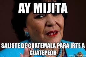 Carmen Salinas Meme Generator - ay mijita saliste de guatemala para irte a guatepeor carmen