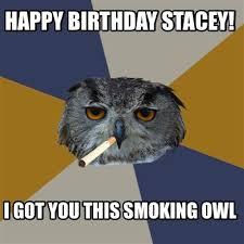 Happy Birthday Owl Meme - meme creator happy birthday stacey i got you this smoking owl