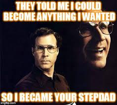 Step Dad Meme - will ferrell meme imgflip