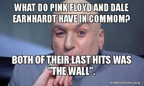 Dale Earnhardt Meme - what do pink floyd and dale earnhardt have in commom both of their