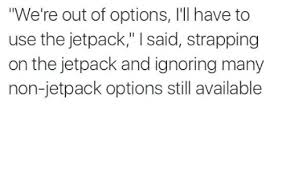 Jetpack Meme - we re out of options i ll have to use the jetpack i said strapping