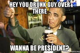 Hey You There Meme - hey you drunk guy over there wanna be president upvote obama