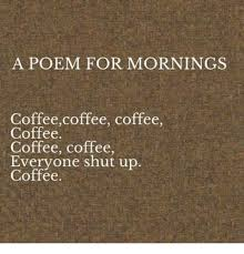 Meme Coffee - a poem for mornings coffeecoffee coffee coffee coffee coffee