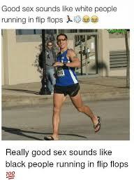 Black Sex Memes - good sex sounds like white people running in flip flops really