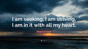 Seeking Quotes Vincent Gogh Quote I Am Seeking I Am Striving I Am In It