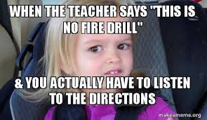 Fire Drill Meme - when the teacher says this is no fire drill you actually have to