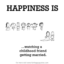 getting married quotes happiness is a childhood friend getting married