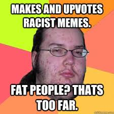 Funny Fat People Meme - makes and upvotes racist memes fat people thats too far az meme