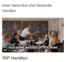 You Ve Done Messed Up - when aaron burr shot alexander hamilton you done messed up afa ron