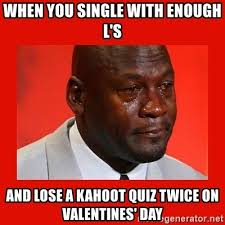 Meme Kahoot Quiz - when you single with enough l s and lose a kahoot quiz twice on