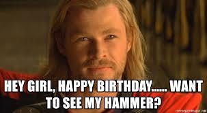 Thor Birthday Meme - hey girl happy birthday want to see my hammer thor