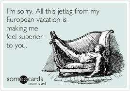 Jet Lag Meme - i m sorry all this jetlag from my european vacation is making me