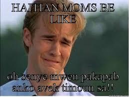 Haitian Meme - haitian moms be like oh senye mwen pakapab anko avek timoun sa