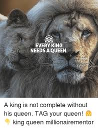 King And Queen Memes - every king needs a queen a king is not complete without his queen