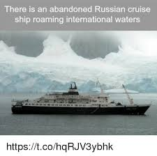 Cruise Ship Memes - there an abandoned russian cruise ship roaming international